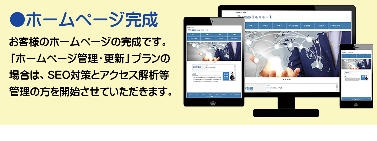 ●ホームページ完成 お客様のホームページの完成です。「ホームページ制作・管理」プランの場合は、SEO対策とアクセス解析等の管理の方を開始させていただきます。